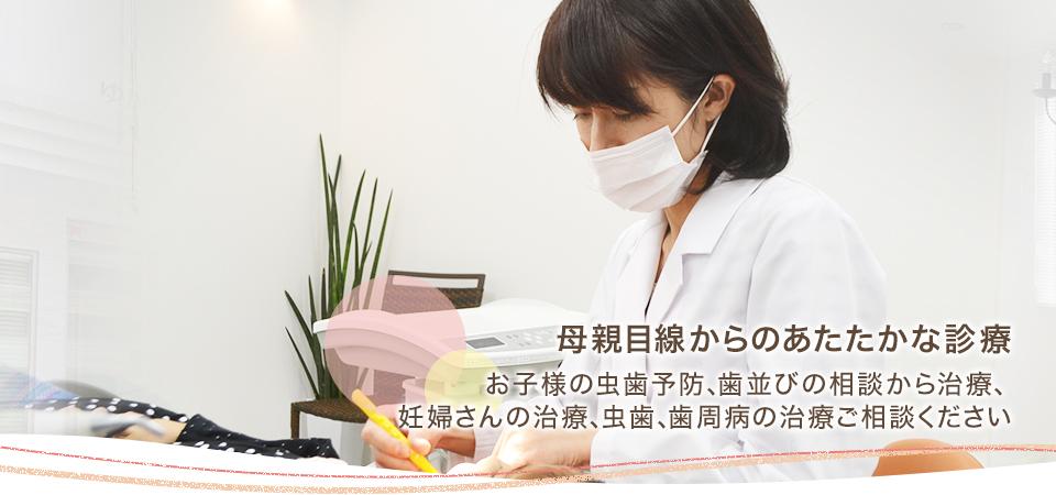 母親目線からのあたたかな診療 お子様の虫歯予防、歯並びの相談から治療、妊婦さんの治療、虫歯、歯周病の治療ご相談ください